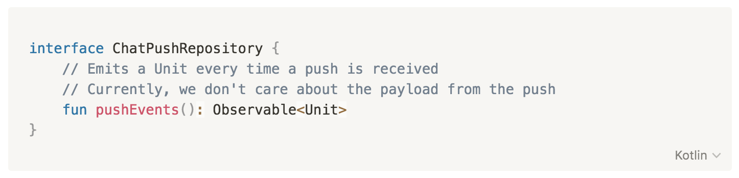 interface ChatPushRepository {         // Emits a Unit every time a push is received         // Currently, we don't care about the payload from the push         fun pushEvents(): Observable<Unit>     }