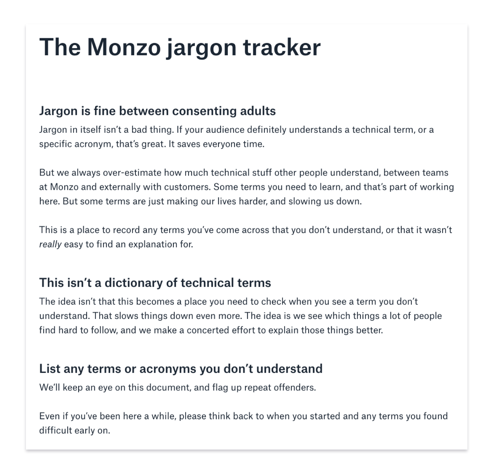 The Monzo jargon tracker. Jargon is fine between consenting adults. Jargon in itself isn't a bad thing. If your audience definitely understands a technical term, or a specific acronym, that's great. It saves everyone time. But we always over-estimate how much technical stuff other people understand, between teams at Monzo and externally with customers. Some terms you need to learn, and that's part of working here. But some terms are just making our lives harder, and slowing us down. This is a place to record any terms you've come across that you don't understand, or that it wasn't really easy to find an explanation for. This isn't a dictionary of technical terms. The idea isn't that this becomes a place you need to check when you see a term you don't understand. That slows things down even more. The idea is we see which things a lot of people find hard to follow, and we make a concerted effort to explain those things better. List any terms or acronyms you don't understand. We'll keep an eye on this document, and flag up repeat offenders. Even if you've been here a while, please think back to when you started and any terms you found difficult early on.